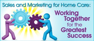 home care marketing and sales must work together